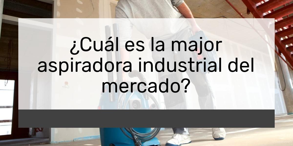 ¿Cuál es la major aspiradora industrial del mercado?