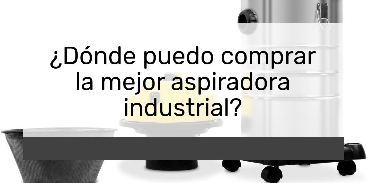 ¿Dónde puedo comprar la mejor aspiradora industrial?