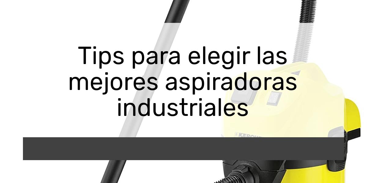 Tips para elegir las mejores aspiradoras industriales