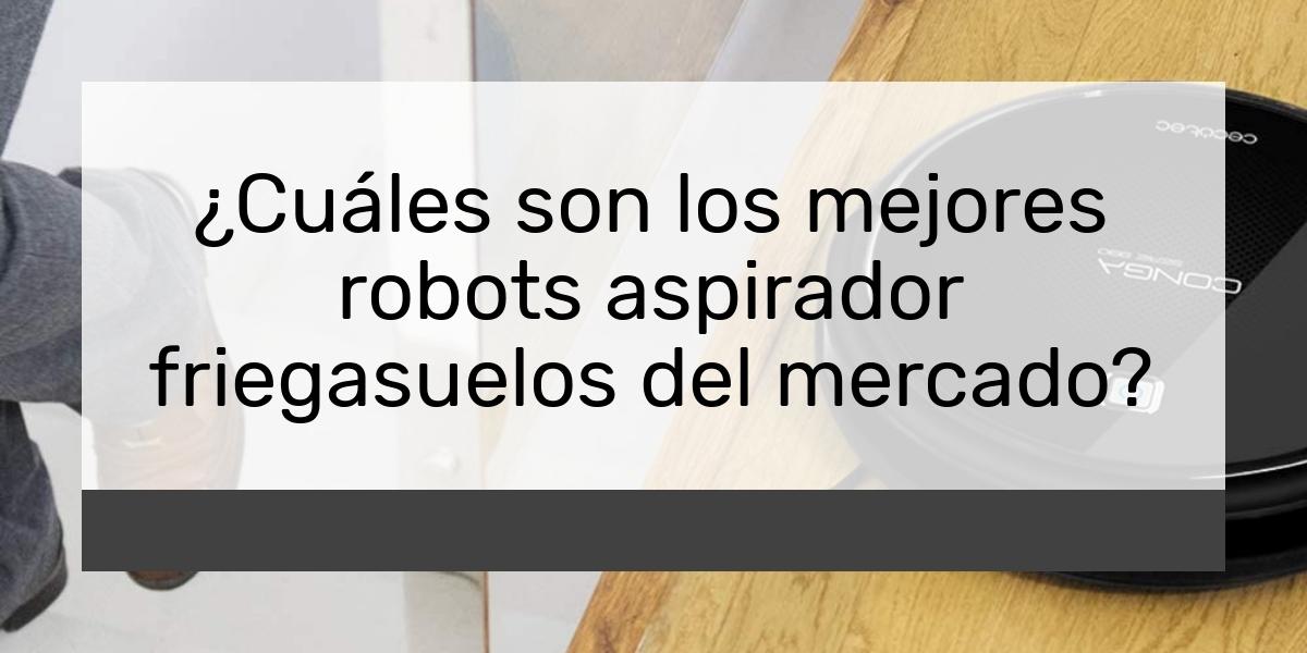 ¿Cuáles son los mejores robots aspirador friegasuelos del mercado?