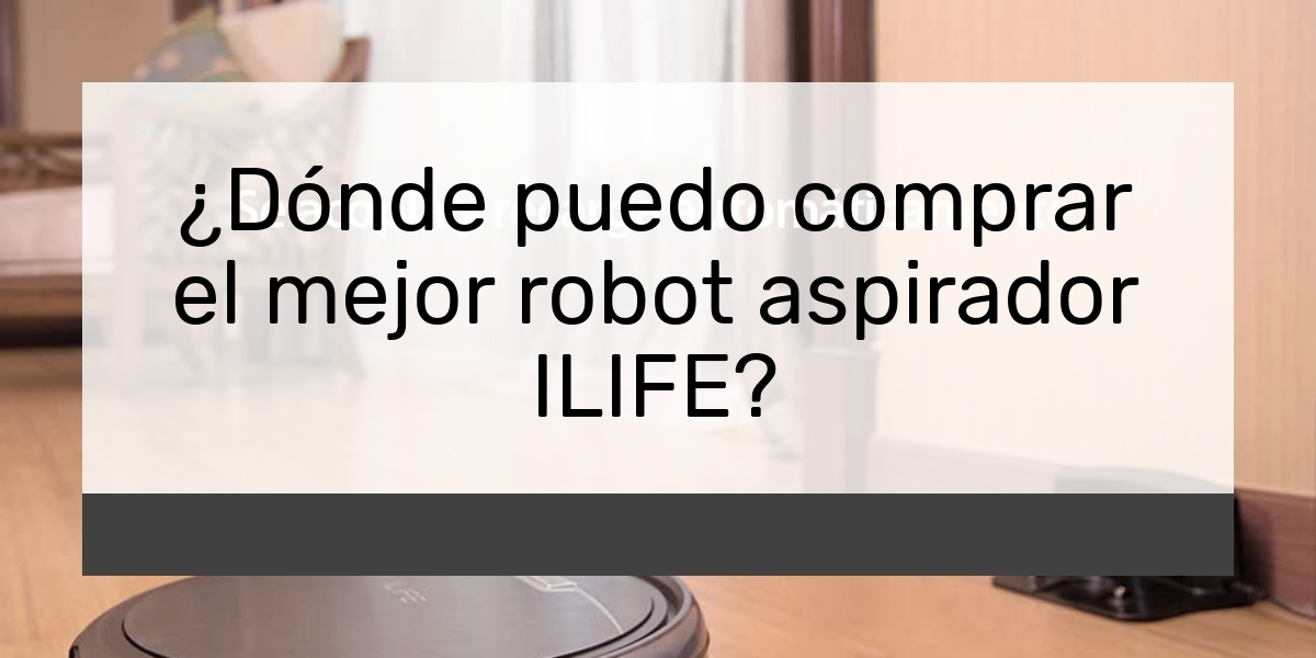¿Dónde puedo comprar el mejor robot aspirador ILIFE?