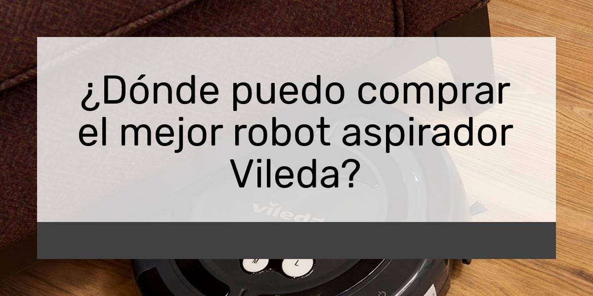 Dónde puedo comprar el mejor robot aspirador Vileda