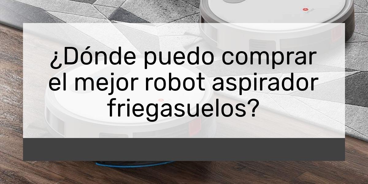 ¿Dónde puedo comprar el mejor robot aspirador friegasuelos?