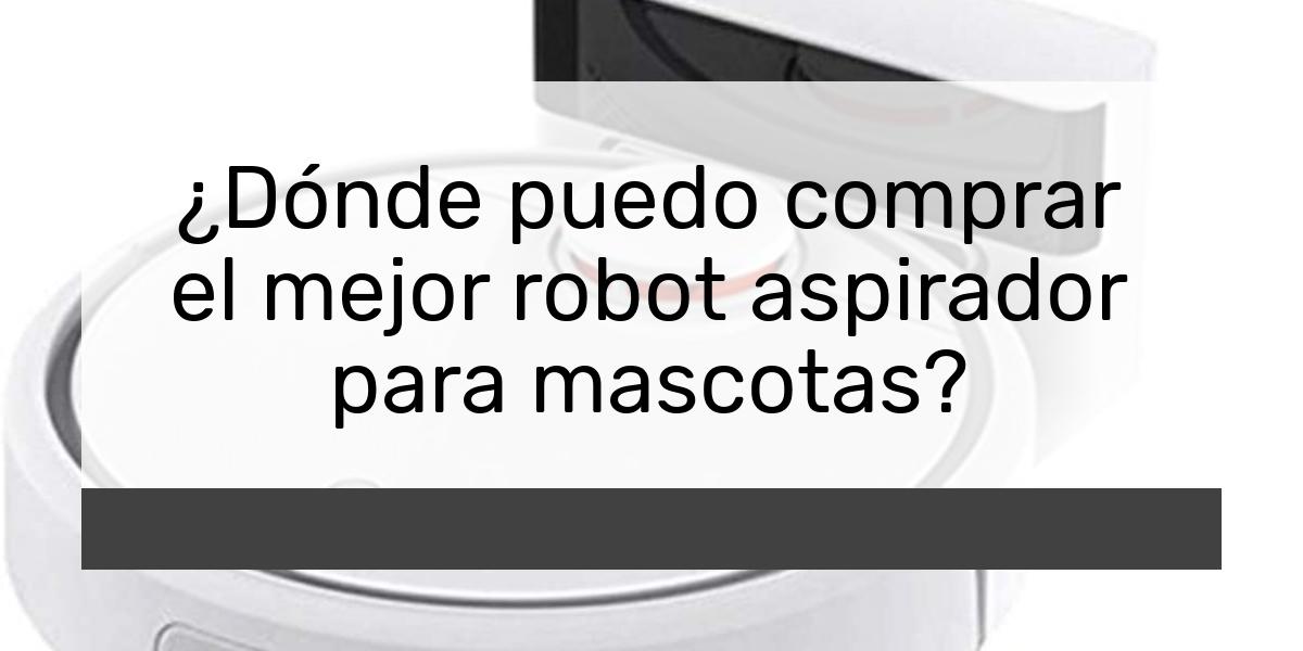 ¿Dónde puedo comprar el mejor robot aspirador para mascotas?