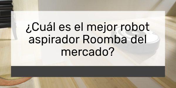 ¿Cuál es el mejor robot aspirador Roomba del mercado?