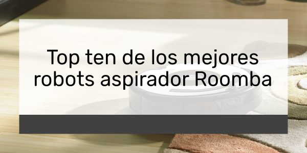 Top ten de los mejores robots aspirador Roomba