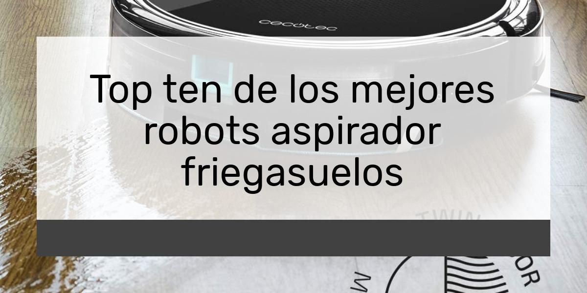 Top ten de los mejores robots aspirador friegasuelos
