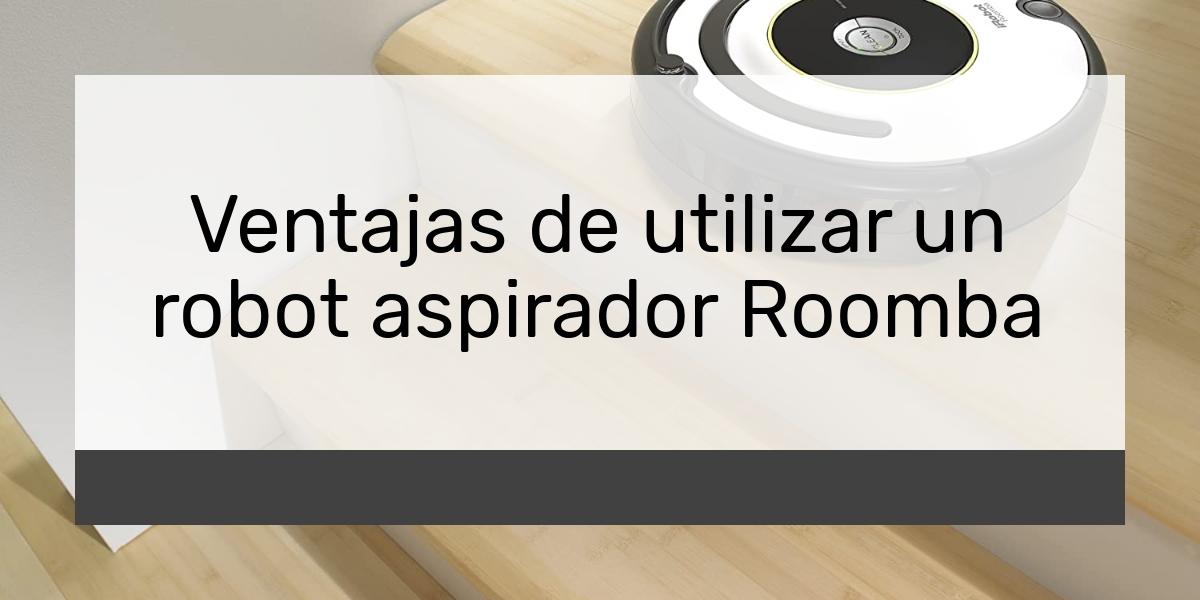 Ventajas de utilizar un robot aspirador Roomba