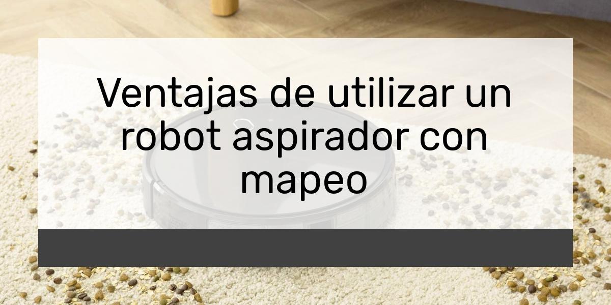 Ventajas de utilizar un robot aspirador con mapeo