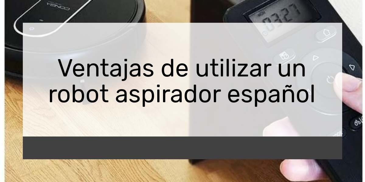 Ventajas de utilizar un robot aspirador español