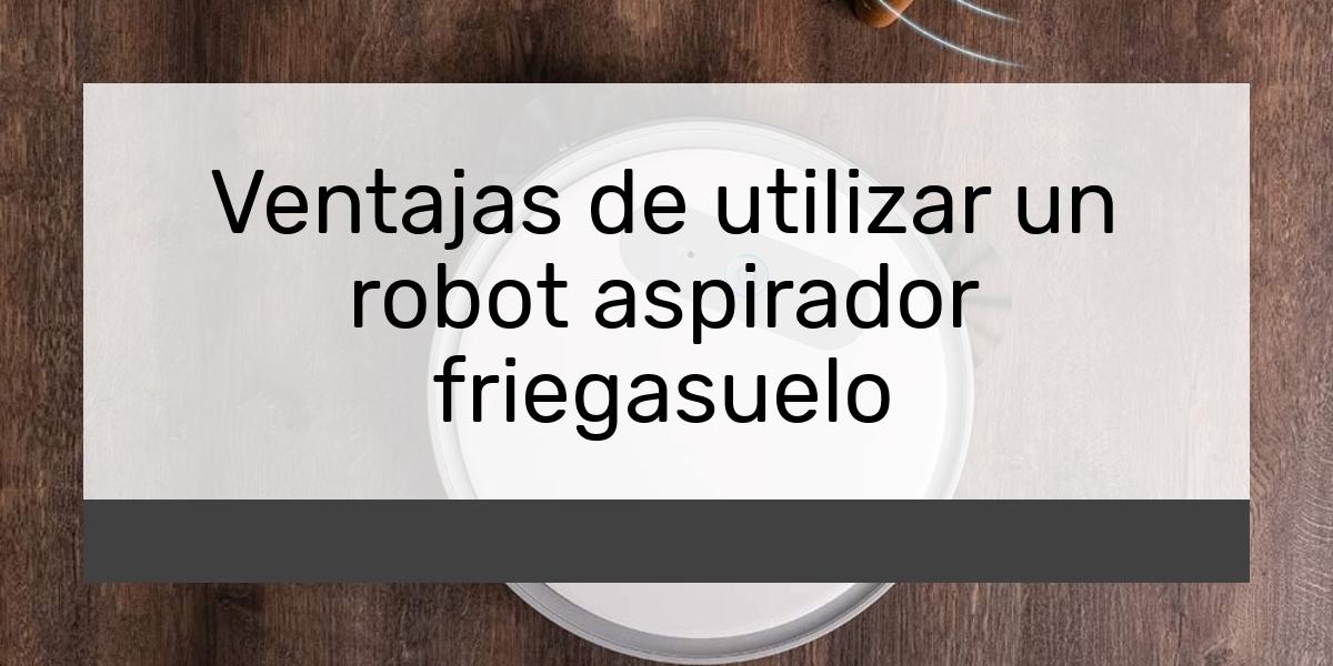 Ventajas de utilizar un robot aspirador friegasuelo