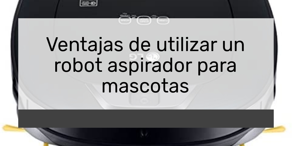 Ventajas de utilizar un robot aspirador para mascotas