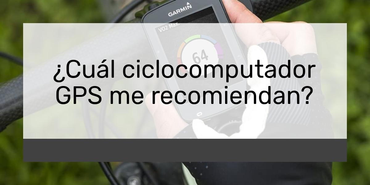 Cuál ciclocomputador GPS me recomiendan