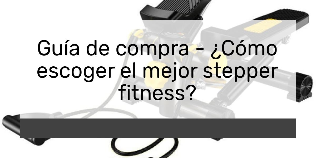 Guía de compra Cómo escoger el mejor stepper fitness