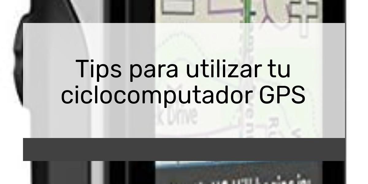 Tips para utilizar tu ciclocomputador GPS