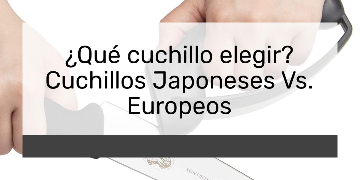 Qué cuchillo elegir Cuchillos Japoneses Vs Europeos