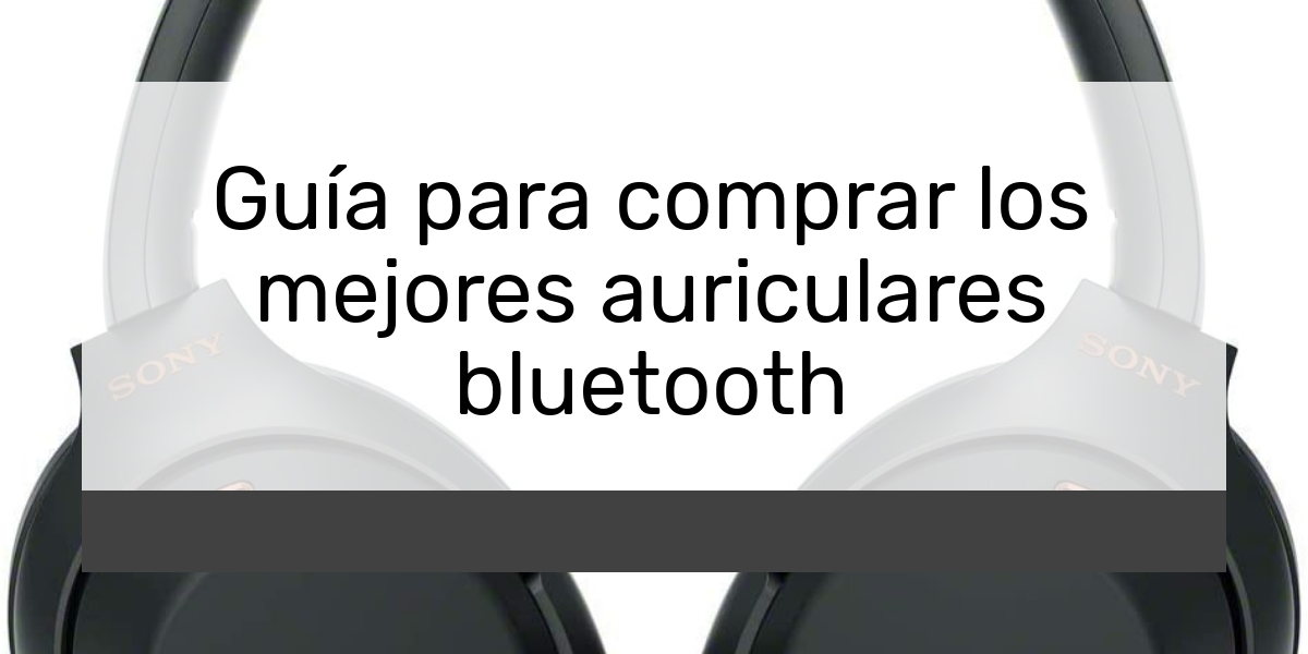 Guía para comprar los mejores auriculares bluetooth
