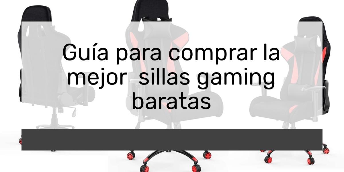 Guía para comprar la mejor sillas gaming baratas