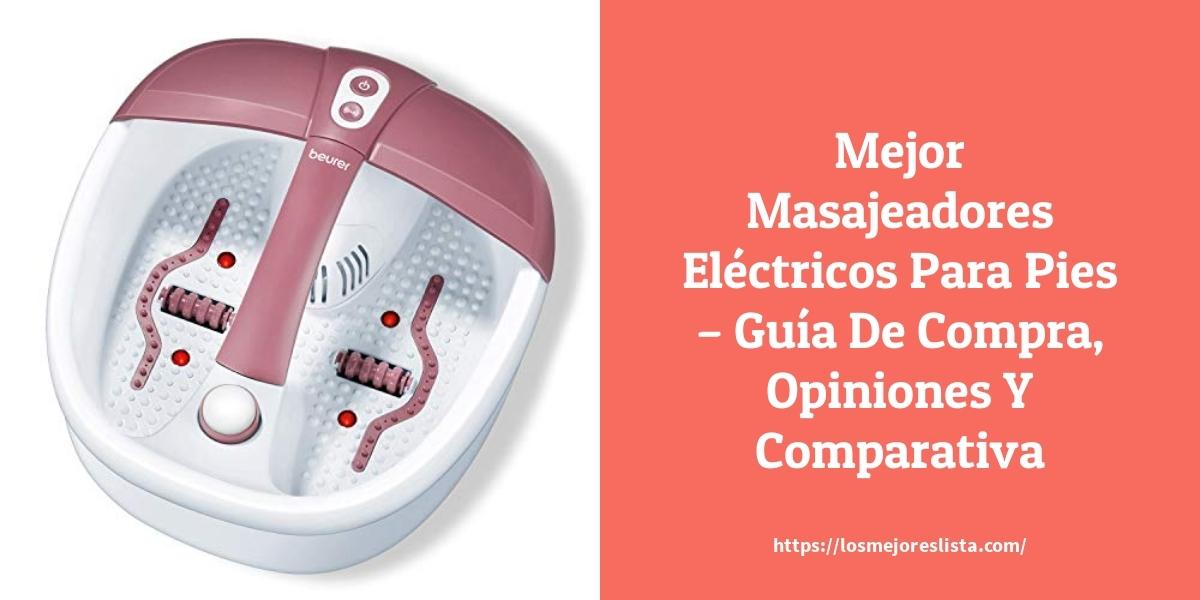 Mejor Masajeadores Eléctricos Para Pies – Guía De Compra, Opiniones Y Comparativa