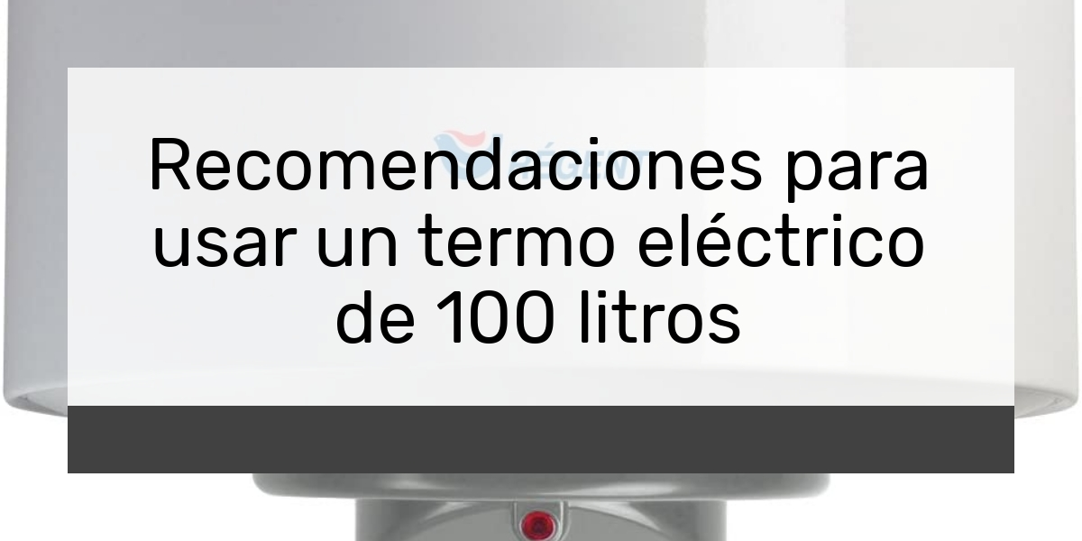 Recomendaciones para usar un termo eléctrico de 100 litros