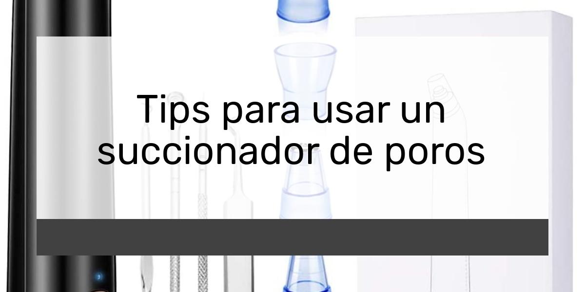 Tips para usar un succionador de poros