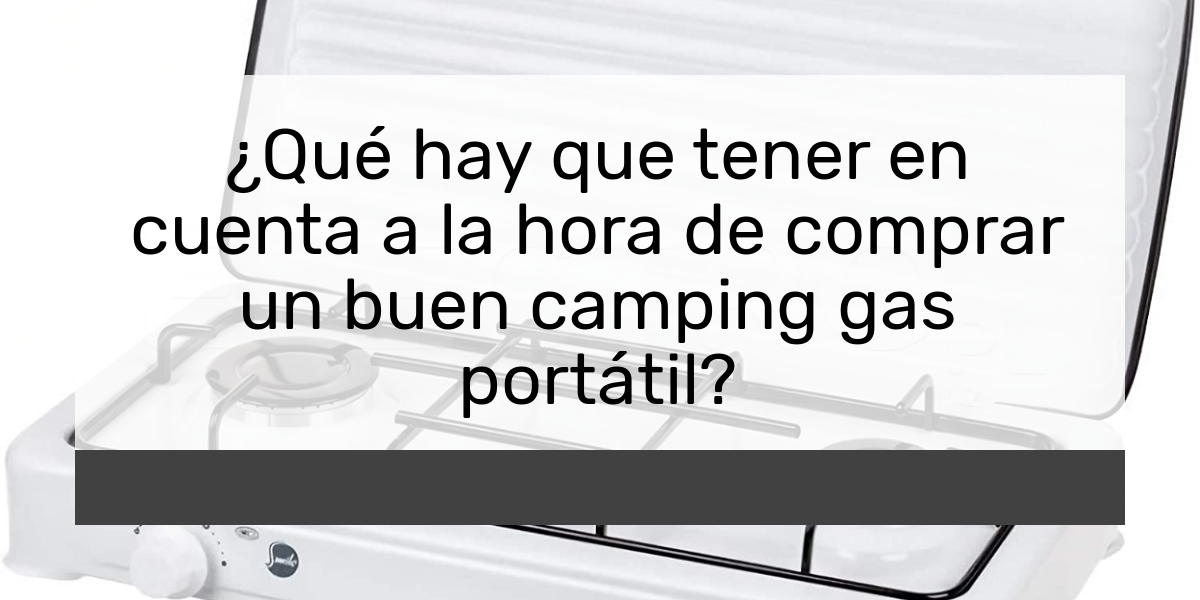 Qué hay que tener en cuenta a la hora de comprar un buen camping gas portátil