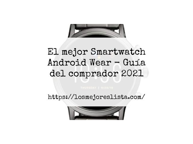 Los Mejores Smartwatch Android Wear – Guía de compra, Opiniones y Comparativa del 2021 (España)