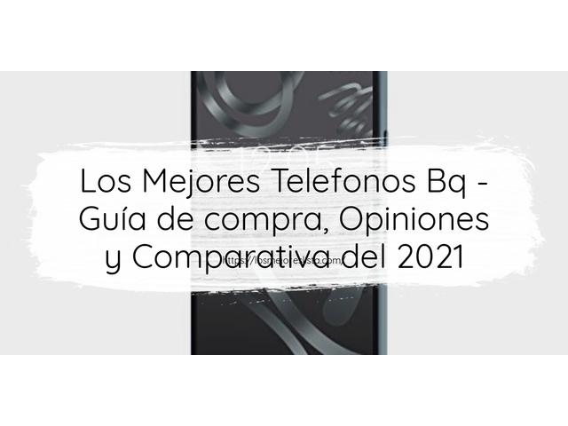Los Mejores Telefonos Bq – Guía de compra, Opiniones y Comparativa del 2021 (España)