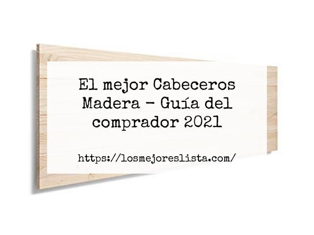 Los Mejores Cabeceros Madera – Guía de compra, Opiniones y Comparativa del 2021 (España)