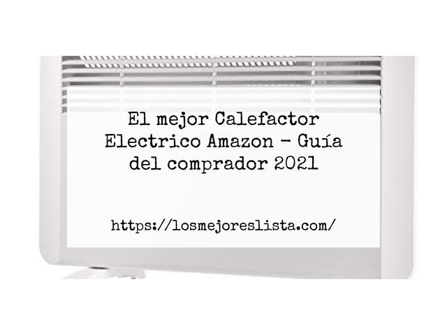 Los Mejores Calefactor Electrico Amazon – Guía de compra, Opiniones y Comparativa del 2021 (España)