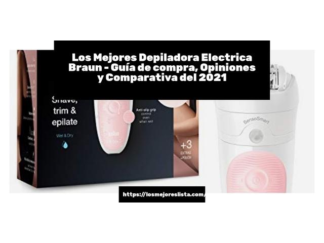 Los Mejores Depiladora Electrica Braun – Guía de compra, Opiniones y Comparativa del 2021 (España)