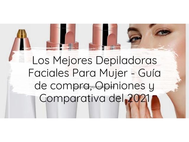 Los Mejores Depiladoras Faciales Para Mujer – Guía de compra, Opiniones y Comparativa del 2021 (España)