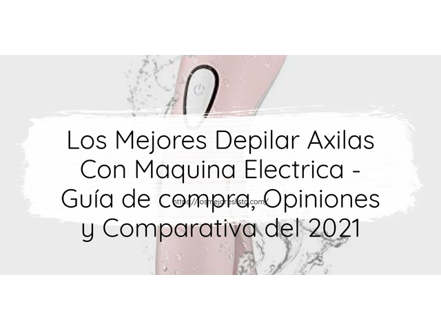 Los Mejores Depilar Axilas Con Maquina Electrica – Guía de compra, Opiniones y Comparativa del 2021 (España)