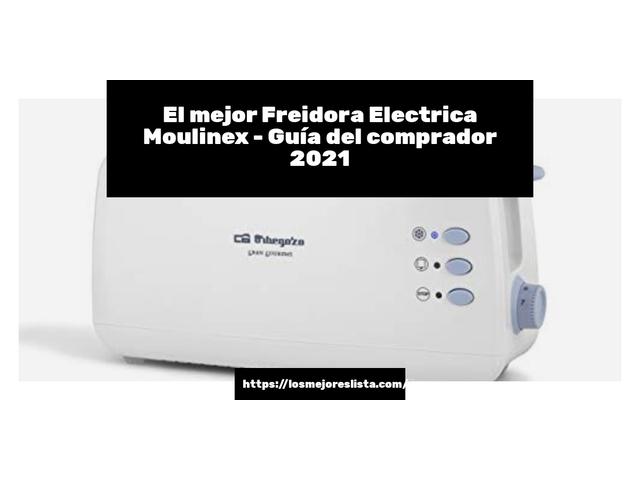 Los Mejores Freidora Electrica Moulinex – Guía de compra, Opiniones y Comparativa del 2021 (España)