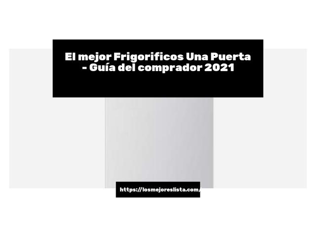 Los Mejores Frigorificos Una Puerta – Guía de compra, Opiniones y Comparativa del 2021 (España)