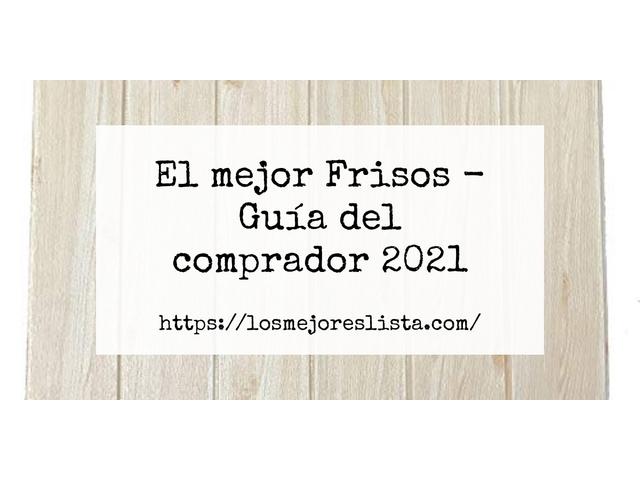 Los Mejores Frisos – Guía de compra, Opiniones y Comparativa del 2021 (España)