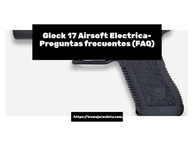 Los Mejores Glock 17 Airsoft Electrica – Guía de compra, Opiniones y Comparativa del 2021 (España)