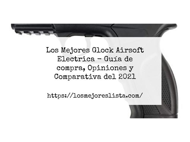 Los Mejores Glock Airsoft Electrica – Guía de compra, Opiniones y Comparativa del 2021 (España)