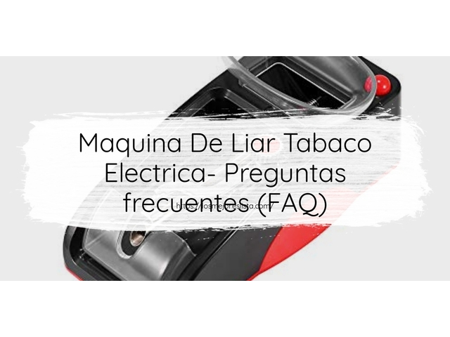 Los Mejores Maquina De Liar Tabaco Electrica – Guía de compra, Opiniones y Comparativa del 2021 (España)