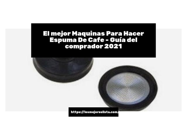 Los Mejores Maquinas Para Hacer Espuma De Cafe – Guía de compra, Opiniones y Comparativa del 2021 (España)