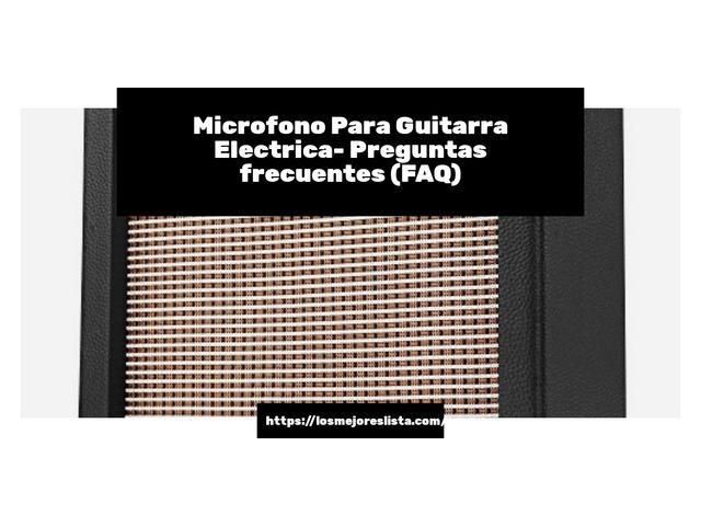 Los Mejores Microfono Para Guitarra Electrica – Guía de compra, Opiniones y Comparativa del 2021 (España)