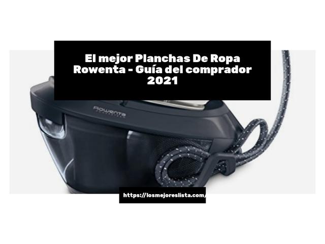 Los Mejores Planchas De Ropa Rowenta – Guía de compra, Opiniones y Comparativa del 2021 (España)