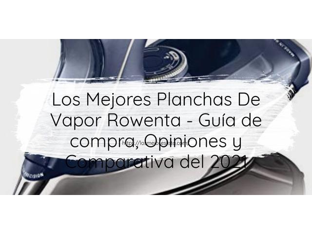 Los Mejores Planchas De Vapor Rowenta – Guía de compra, Opiniones y Comparativa del 2021 (España)