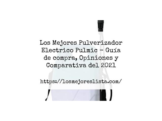 Los Mejores Pulverizador Electrico Pulmic – Guía de compra, Opiniones y Comparativa del 2021 (España)