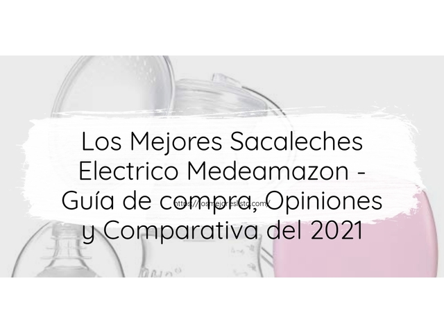 Los Mejores Sacaleches Electrico Medeamazon – Guía de compra, Opiniones y Comparativa del 2021 (España)