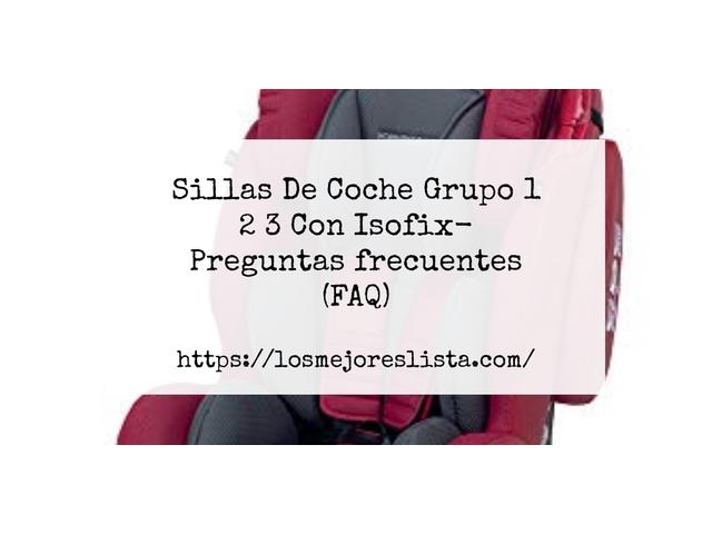 Los Mejores Sillas De Coche Grupo 1 2 3 Con Isofix – Guía de compra, Opiniones y Comparativa del 2021 (España)