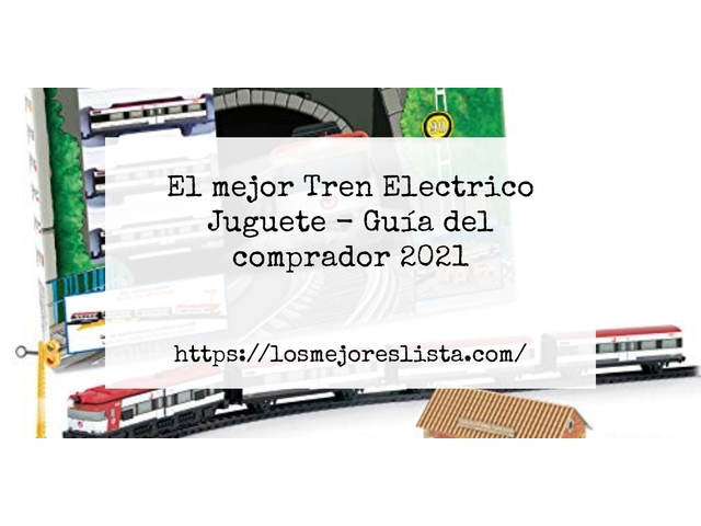 Los Mejores Tren Electrico Juguete – Guía de compra, Opiniones y Comparativa del 2021 (España)
