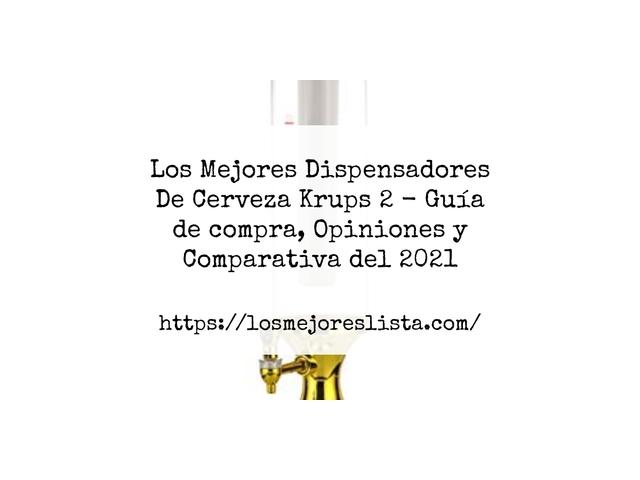 Los Mejores Dispensadores De Cerveza Krups 2 – Guía de compra, Opiniones y Comparativa del 2021 (España)