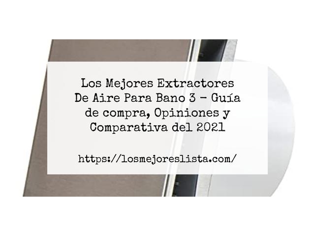 Los Mejores Extractores De Aire Para Bano 3 – Guía de compra, Opiniones y Comparativa del 2021 (España)