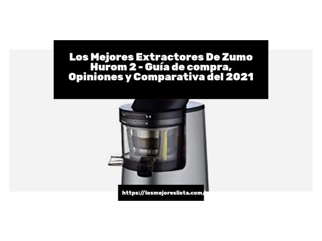 Los Mejores Extractores De Zumo Hurom 2 – Guía de compra, Opiniones y Comparativa del 2021 (España)